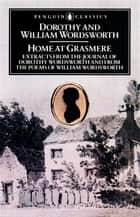 Home at Grasmere - Extracts from the Journal of Dorothy Wordsworth and from the Poems of William Wordsworth ebook by Dorothy Wordsworth, William Wordsworth