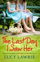 The Last Day I Saw Her - An emotional story of secrets, hope and long lost friendship, with a supernatural twist ebook by Lucy Lawrie