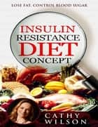 Insulin Resistance Diet Concept: Lose Fat Control Blood Sugar ebook by Cathy Wilson