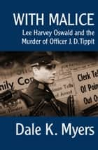 With Malice - Lee Harvey Oswald and the Murder of Officer J. D. Tippit ebook by Dale K. Myers