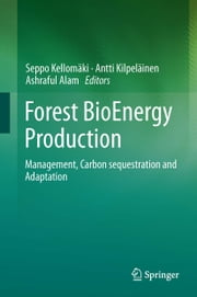 Forest BioEnergy Production - Management, Carbon sequestration and Adaptation ebook by Antti Kilpeläinen,Ashraful Alam,Seppo Kellomaki