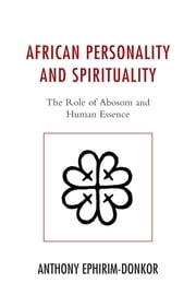 African Personality and Spirituality - The Role of Abosom and Human Essence ebook by Anthony Ephirim-Donkor