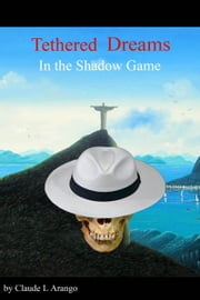 Tethered Dreams in the Shadow Game ebook by Claude L Arango