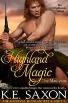 Highland Magic : Book Three : The Macleans - The Highlands Trilogy (The Medieval Highlanders) (A Family Saga / Adventure Romance) ebook by K.E. Saxon