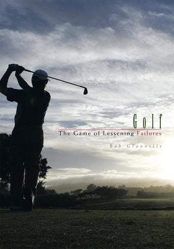 Golf - The Game of Lessening Failures ebook by Bob Glanville