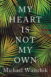 My Heart Is Not My Own ebook by Michael Wuitchik