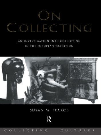 On Collecting - An Investigation into Collecting in the European Tradition ebook by Susan Pearce