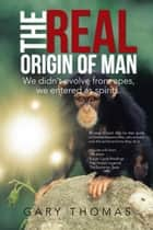 The Real Origin of Man - We Didn't Evolve from Apes, We Entered as Spirits. ebook by Gary Thomas
