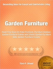Garden Furniture - Feast Your Eyes On Patio Furniture, Furniture Outdoor, Garden Furniture Tables And Chairs, Garden Furniture Sets, Garden Furniture Covers ebook by Tiara P. Stroud