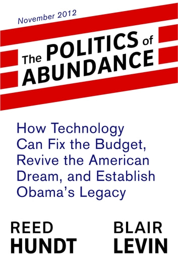 The Politics of Abundance: How Technology Can Fix the Budget, Revive the American Dream, and Establish Obama's Legacy ebook by Reed Hundt,Blair Levin