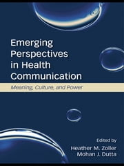 Emerging Perspectives in Health Communication - Meaning, Culture, and Power ebook by Heather Zoller,Mohan J. Dutta