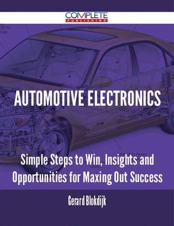 Automotive Electronics - Simple Steps to Win, Insights and Opportunities for Maxing Out Success ebook by Gerard Blokdijk