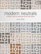 Modern Neutrals - A Fresh Look at Neutral Quilt Patterns ebook by Amy Ellis