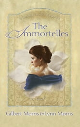 The Immortelles - A Novel ebook by Gilbert Morris,Lynn Morris
