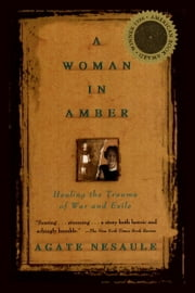 A Woman in Amber: Healing the Trauma of War and Exile ebook by Agate Nesaule