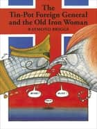 The Tin-Pot Foreign General And the Old Iron Woman ebook by Raymond Briggs