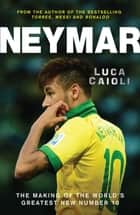 Neymar - The Making of the World's Greatest New Number 10 ebook by Luca Caioli