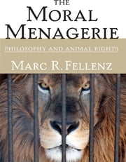 The Moral Menagerie: Philosophy and Animal Rights ebook by Marc R. Fellenz