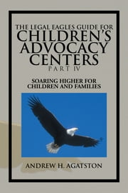 THE LEGAL EAGLES GUIDE FOR CHILDREN'S ADVOCACY CENTERS PART IV - SOARING HIGHER FOR CHILDREN AND FAMILIES ebook by ANDREW H. AGATSTON