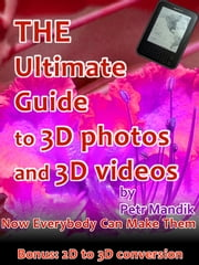 The Ultimate Guide to 3D photos and 3D videos: Now everybody can make them ebook by Petr Mandik