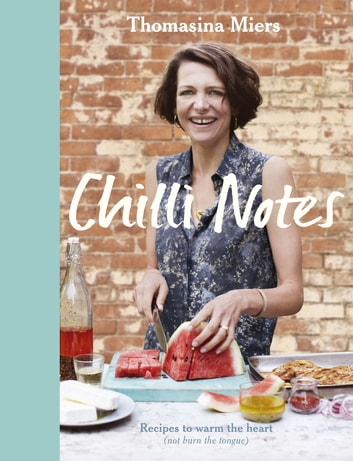 Chilli Notes - Recipes to warm the heart (not burn the tongue) ebook by Thomasina Miers