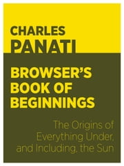 Panati's Browser's Book of Beginnings - The Origins of Everything Under, and Including, the Sun ebook by Charles Panati