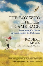 The Boy Who Died and Came Back - Adventures of a Dream Archaeologist in the Multiverse ebook by Robert Moss