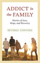 Addict In The Family - Stories of Loss, Hope, and Recovery. ebook by Beverly Conyers