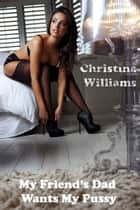 My Friend's Dad Wants My Pussy ebook by Christina Williams
