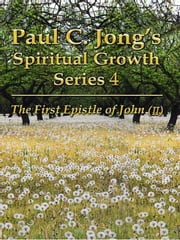 The First Epistle of John (II) - Paul C. Jong's Spiritual Growth Series 4 ebook by Paul C. Jong