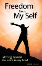 Freedom from My Self: Moving beyond the voice in my head ebook by Craig  J Mabie, Douglas Sutherland
