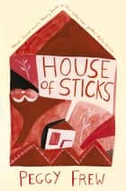 House of Sticks: A Novel ebook by Peggy Frew