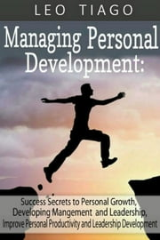 Managing Personal Development: Success Secrets to Personal Growth, Developing Management and Leadership, Improve Personal Productivity and Leadership Development ebook by Leo Tiago