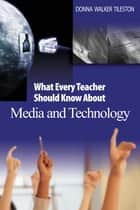 What Every Teacher Should Know About Media and Technology ebook by Donna E. Walker Tileston