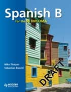Spanish B for the IB Diploma Student's Book ebook by Sebastian Bianchi,Mike Thacker,John Bates