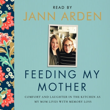 Feeding My Mother - Comfort and Laughter in the Kitchen as My Mom Lives with Memory Loss audiobook by Jann Arden