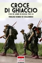 Croce di ghiaccio - C.S.I.R ed ARM.I.R. in Russia 1941- 1943 ebook by Pierluigi Romeo di Colloredo