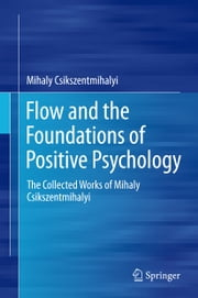 Flow and the Foundations of Positive Psychology - The Collected Works of Mihaly Csikszentmihalyi ebook by Mihaly Csikszentmihalyi