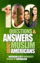 100 Questions and Answers About Muslim Americans with a Guide to Islamic Holidays - Basic facts about the culture, customs, language, religion, origins and politics of American Muslims ebook by Michigan State University School of Journalism, John L. Esposito, Mohammad Hassan Khalil