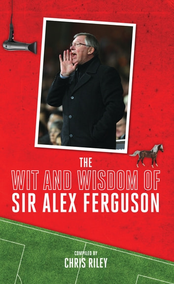 The Wit and Wisdom of Sir Alex Ferguson ebook by Chris Riley
