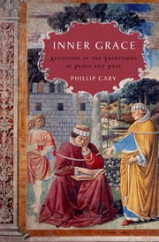 Inner Grace - Augustine in the Traditions of Plato and Paul ebook by Phillip Cary