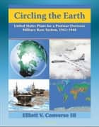 Circling the Earth: United States Plans for a Postwar Overseas Military Base System, 1942-1948 - Projecting Military Power after World War II ebook by Progressive Management