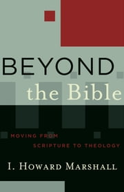 Beyond the Bible (Acadia Studies in Bible and Theology) - Moving from Scripture to Theology ebook by I. Howard Marshall