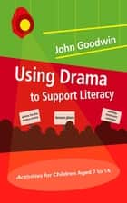 Using Drama to Support Literacy - Activities for Children Aged 7 to 14 ebook by John Goodwin