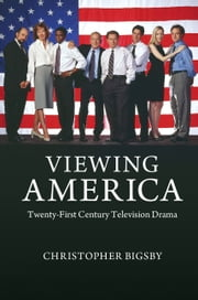 Viewing America - Twenty-First-Century Television Drama ebook by Christopher Bigsby