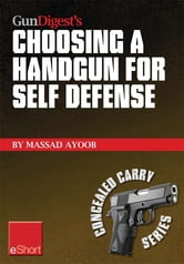 Gun Digest's Choosing a Handgun for Self Defense eShort: Learn how to choose a handgun for concealed carry self-defense. ebook by Massad Ayoob