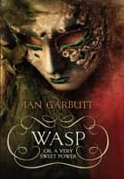 Wasp - or A Very Sweet Power ebook by Ian Garbutt