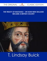 The Treaty of Waitangi - or how New Zealand became a British Colony - The Original Classic Edition ebook by T. Lindsay Buick