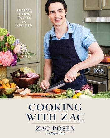 Cooking with Zac - Recipes From Rustic to Refined: A Cookbook ebook by Zac Posen,Raquel Pelzel