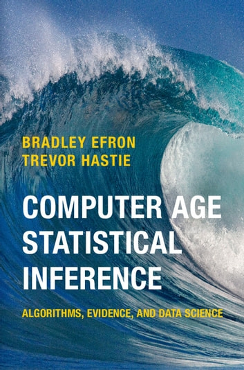 Computer Age Statistical Inference - Algorithms, Evidence, and Data Science ebook by Bradley Efron,Trevor Hastie